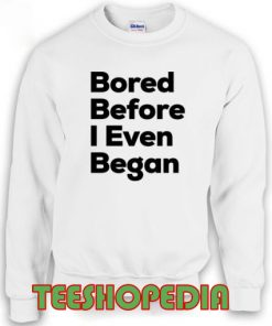Sweatshirt Bored Before I Even Began Quote