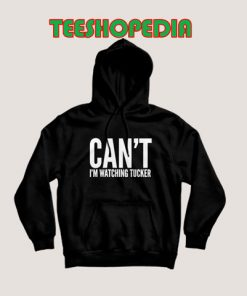 Cant Im Watching Tucker Hoodie Women and Men S – 3XL