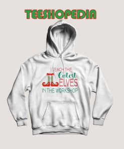 I Teach the Cutest Elves in the Workshop Hoodie 247x296 - Sustainable Funny Shirts
